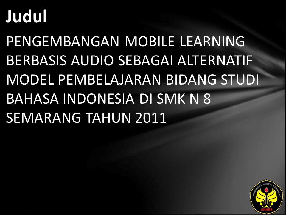 Judul PENGEMBANGAN MOBILE LEARNING BERBASIS AUDIO SEBAGAI ALTERNATIF MODEL PEMBELAJARAN BIDANG STUDI BAHASA INDONESIA DI SMK N 8 SEMARANG TAHUN 2011