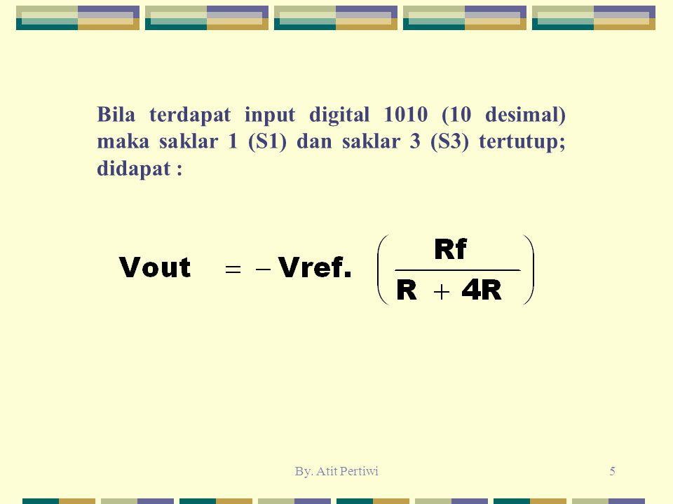 By. Atit Pertiwi5 Bila terdapat input digital 1010 (10 desimal) maka saklar 1 (S1) dan saklar 3 (S3) tertutup; didapat :