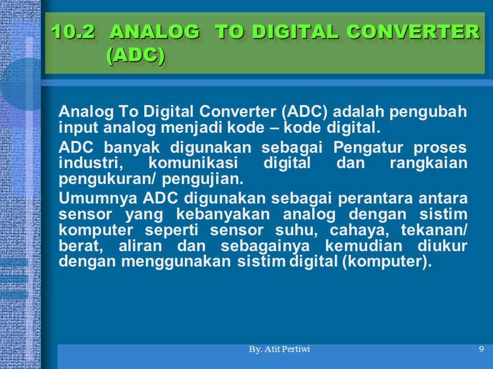 By. Atit Pertiwi9 10.2 ANALOG TO DIGITAL CONVERTER (ADC) Analog To Digital Converter (ADC) adalah pengubah input analog menjadi kode – kode digital. A