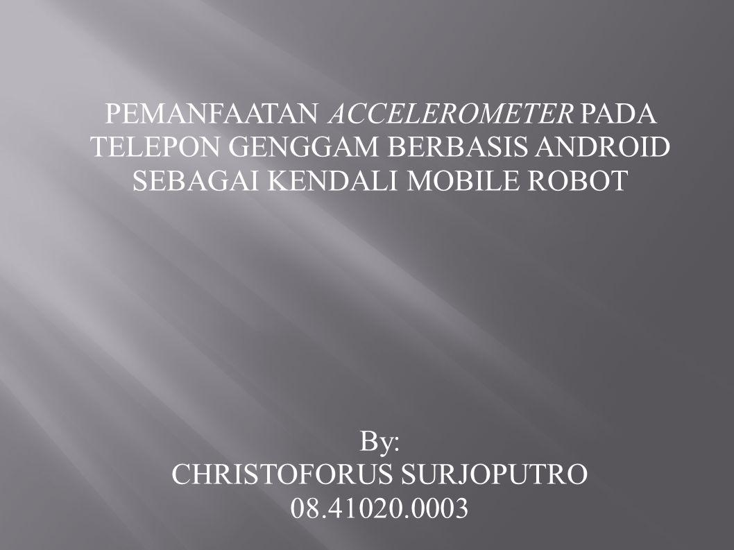PEMANFAATAN ACCELEROMETER PADA TELEPON GENGGAM BERBASIS ANDROID SEBAGAI KENDALI MOBILE ROBOT By: CHRISTOFORUS SURJOPUTRO 08.41020.0003