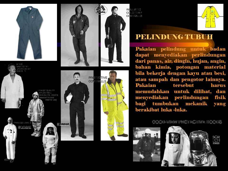 PELINDUNG TUBUH Pakaian pelindung untuk badan dapat menyediakan perlindungan dari panas, air, dingin, hujan, angin, bahan kimia, potongan material bil
