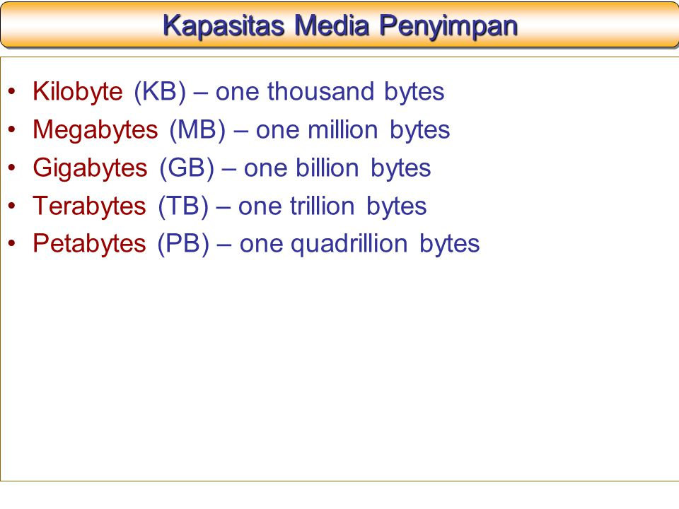 Kapasitas Media Penyimpan Kilobyte (KB) – one thousand bytes Megabytes (MB) – one million bytes Gigabytes (GB) – one billion bytes Terabytes (TB) – one trillion bytes Petabytes (PB) – one quadrillion bytes