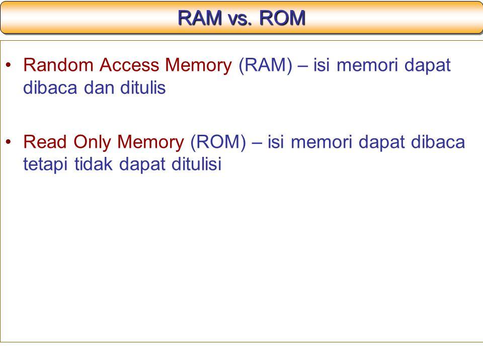 RAM vs. ROM Random Access Memory (RAM) – isi memori dapat dibaca dan ditulis Read Only Memory (ROM) – isi memori dapat dibaca tetapi tidak dapat ditul