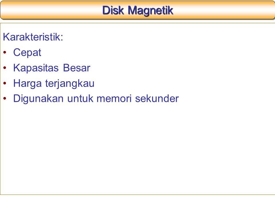 Disk Magnetik Karakteristik: Cepat Kapasitas Besar Harga terjangkau Digunakan untuk memori sekunder