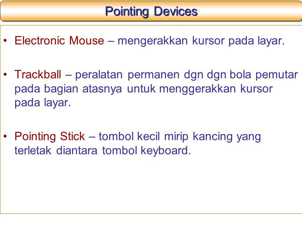 Pointing Devices Electronic Mouse – mengerakkan kursor pada layar. Trackball – peralatan permanen dgn dgn bola pemutar pada bagian atasnya untuk mengg