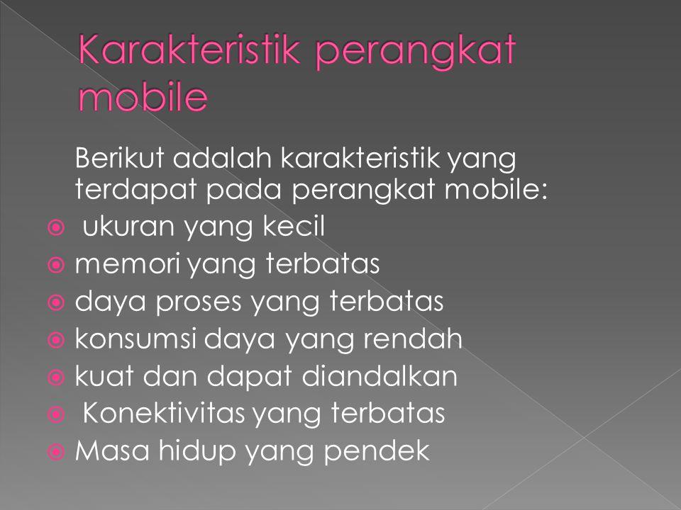 Berikut adalah karakteristik yang terdapat pada perangkat mobile:  ukuran yang kecil  memori yang terbatas  daya proses yang terbatas  konsumsi da