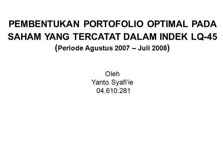 PEMBENTUKAN PORTOFOLIO OPTIMAL PADA SAHAM YANG TERCATAT DALAM INDEK LQ-45 ( Periode Agustus 2007 – Juli 2008 ) Oleh Yanto Syafi'ie 04.610.281