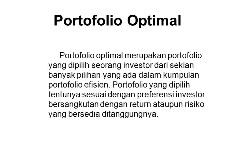 Portofolio Optimal Portofolio optimal merupakan portofolio yang dipilih seorang investor dari sekian banyak pilihan yang ada dalam kumpulan portofolio