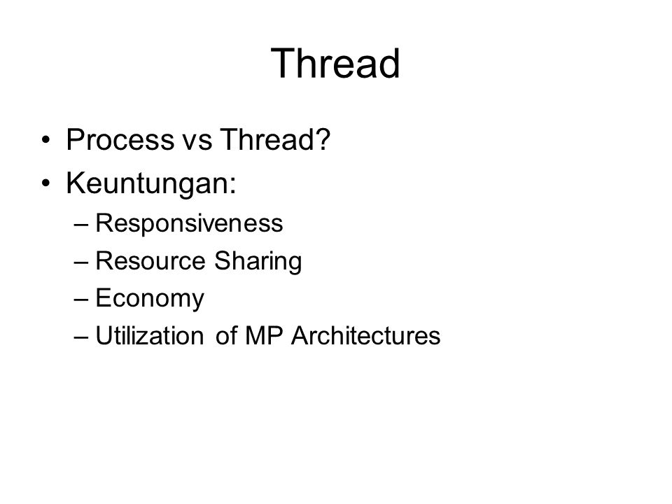 Thread Process vs Thread? Keuntungan: –Responsiveness –Resource Sharing –Economy –Utilization of MP Architectures