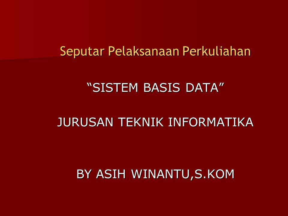 """Seputar Pelaksanaan Perkuliahan """"SISTEM BASIS DATA"""" JURUSAN TEKNIK INFORMATIKA BY ASIH WINANTU,S.KOM"""