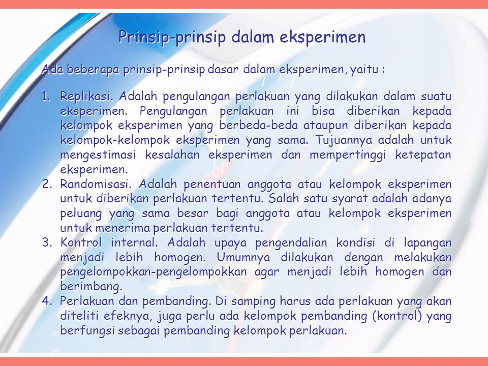 Prinsip-prinsip dalam eksperimen Ada beberapa prinsip-prinsip dasar dalam eksperimen, yaitu : 1.Replikasi. Adalah pengulangan perlakuan yang dilakukan