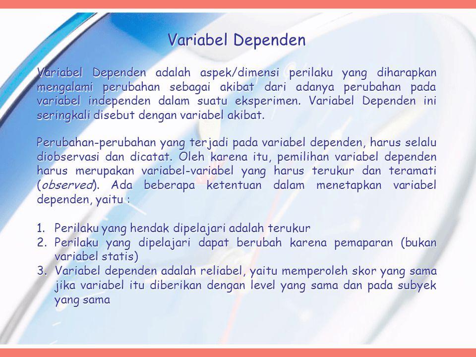 Variabel Dependen Variabel Dependen adalah aspek/dimensi perilaku yang diharapkan mengalami perubahan sebagai akibat dari adanya perubahan pada variabel independen dalam suatu eksperimen.