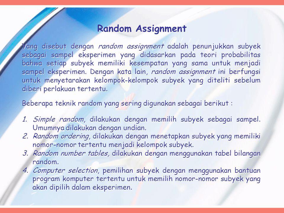 Random Assignment Yang disebut dengan random assignment adalah penunjukkan subyek sebagai sampel eksperimen yang didasarkan pada teori probabilitas bahwa setiap subyek memiliki kesempatan yang sama untuk menjadi sampel eksperimen.