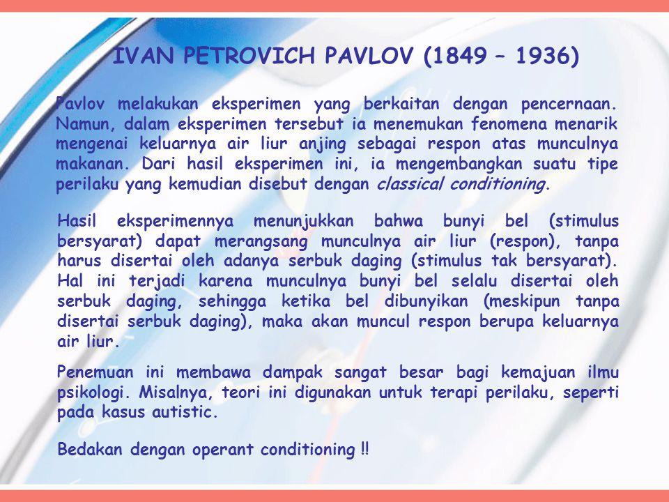 IVAN PETROVICH PAVLOV (1849 – 1936) Pavlov melakukan eksperimen yang berkaitan dengan pencernaan. Namun, dalam eksperimen tersebut ia menemukan fenome