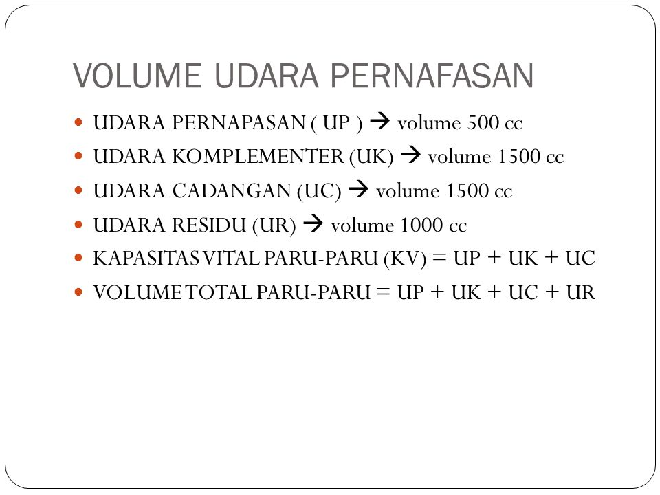 VOLUME UDARA PERNAFASAN UDARA PERNAPASAN ( UP )  volume 500 cc UDARA KOMPLEMENTER (UK)  volume 1500 cc UDARA CADANGAN (UC)  volume 1500 cc UDARA RESIDU (UR)  volume 1000 cc KAPASITAS VITAL PARU-PARU (KV) = UP + UK + UC VOLUME TOTAL PARU-PARU = UP + UK + UC + UR