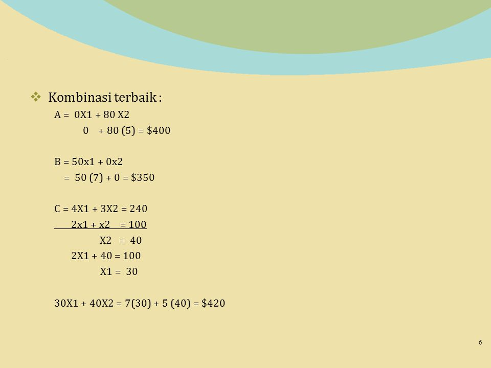  Kombinasi terbaik : A = 0X1 + 80 X2 0 + 80 (5) = $400 B = 50x1 + 0x2 = 50 (7) + 0 = $350 C = 4X1 + 3X2 = 240 2x1 + x2 = 100 X2 = 40 2X1 + 40 = 100 X