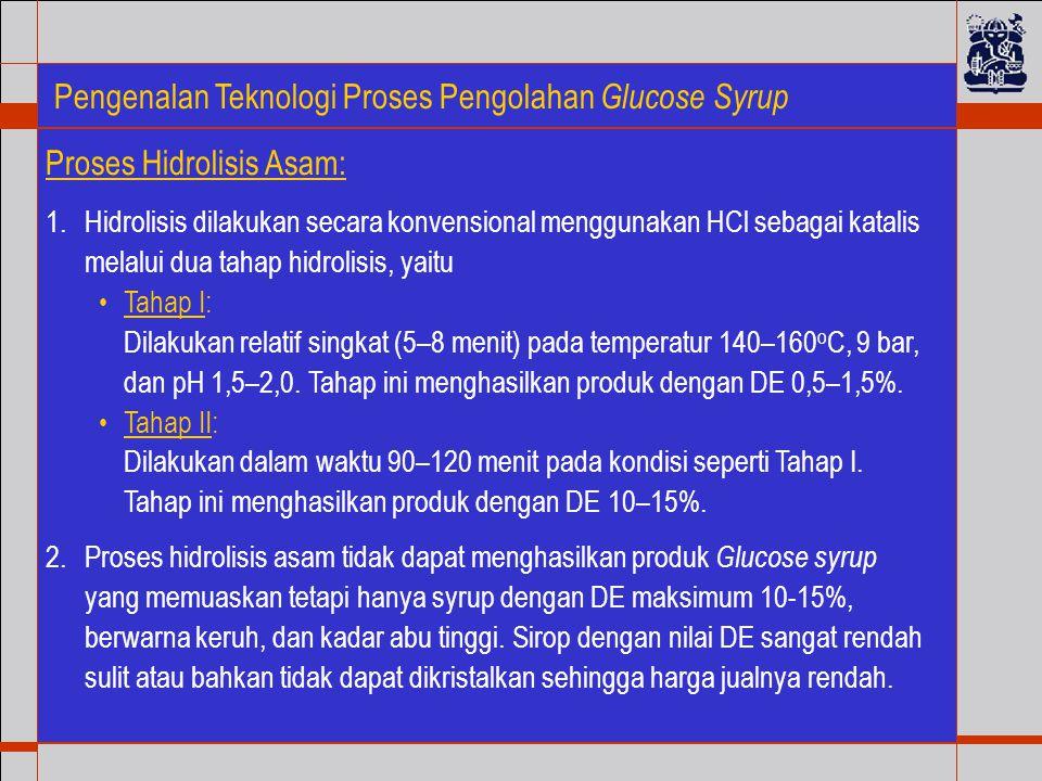 Pengenalan Teknologi Proses Pengolahan Glucose Syrup 1.Hidrolisis dilakukan secara konvensional menggunakan HCl sebagai katalis melalui dua tahap hidrolisis, yaitu Tahap I: Dilakukan relatif singkat (5–8 menit) pada temperatur 140–160 o C, 9 bar, dan pH 1,5–2,0.