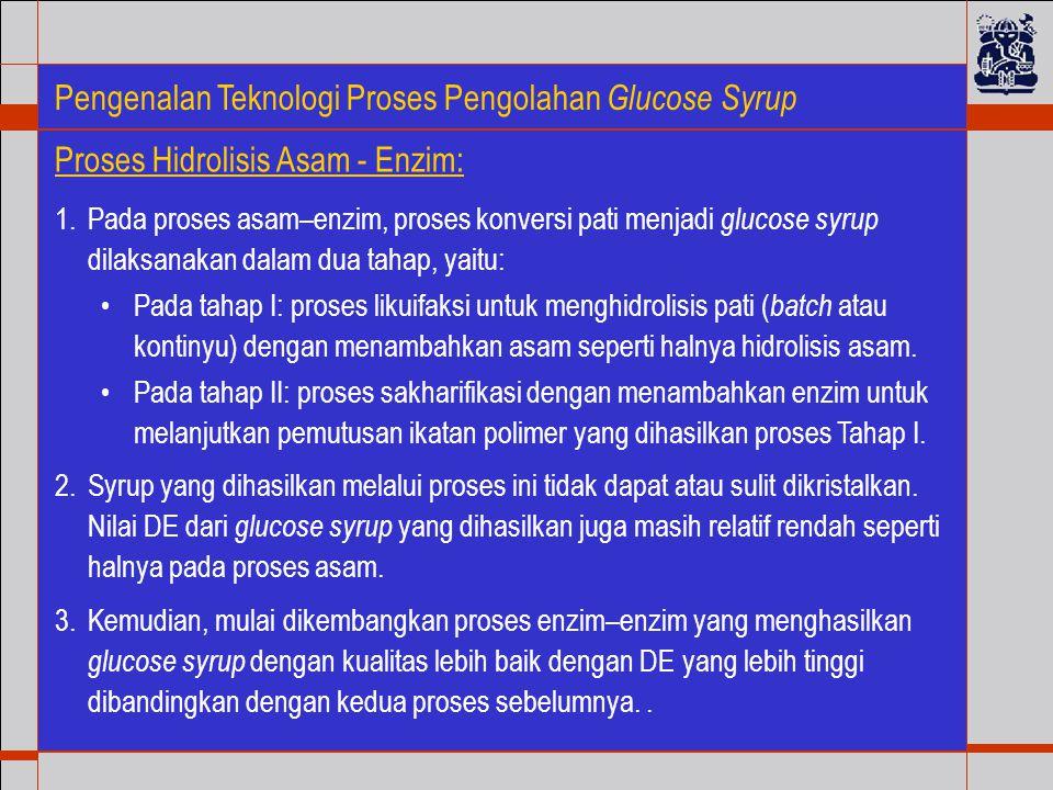 Pengenalan Teknologi Proses Pengolahan Glucose Syrup 1.Pada proses asam–enzim, proses konversi pati menjadi glucose syrup dilaksanakan dalam dua tahap, yaitu: Pada tahap I: proses likuifaksi untuk menghidrolisis pati ( batch atau kontinyu) dengan menambahkan asam seperti halnya hidrolisis asam.