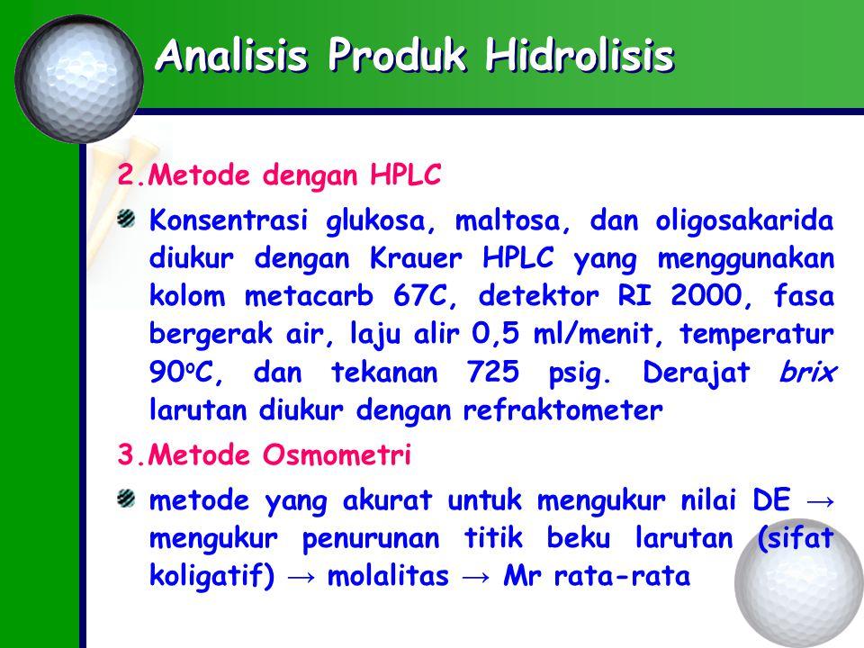 Analisis Produk Hidrolisis 2.Metode dengan HPLC Konsentrasi glukosa, maltosa, dan oligosakarida diukur dengan Krauer HPLC yang menggunakan kolom metacarb 67C, detektor RI 2000, fasa bergerak air, laju alir 0,5 ml/menit, temperatur 90 o C, dan tekanan 725 psig.