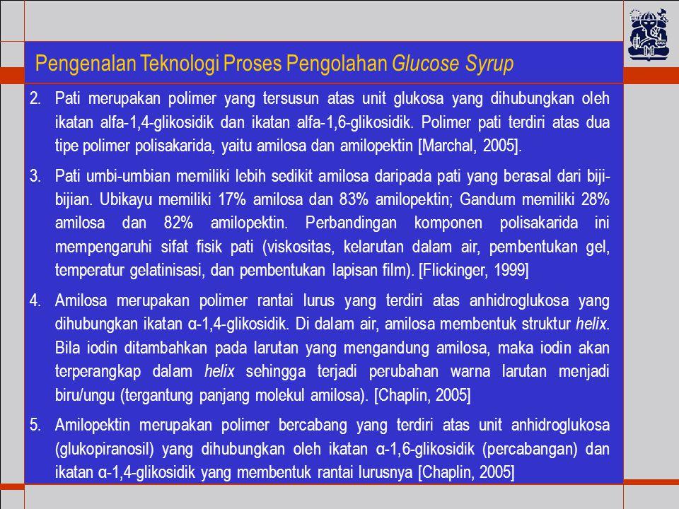 Pengenalan Teknologi Proses Pengolahan Glucose Syrup 2.Pati merupakan polimer yang tersusun atas unit glukosa yang dihubungkan oleh ikatan alfa-1,4-glikosidik dan ikatan alfa-1,6-glikosidik.