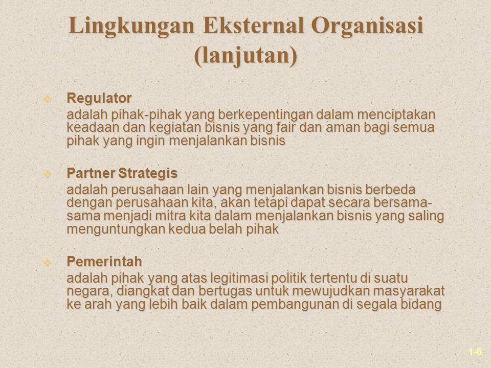 1-6 Lingkungan Eksternal Organisasi (lanjutan) v Regulator adalah pihak-pihak yang berkepentingan dalam menciptakan keadaan dan kegiatan bisnis yang f