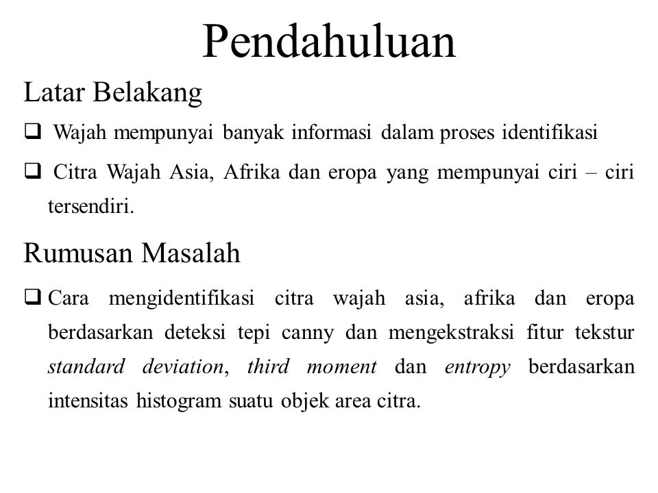 Pendahuluan Latar Belakang  Wajah mempunyai banyak informasi dalam proses identifikasi  Citra Wajah Asia, Afrika dan eropa yang mempunyai ciri – ciri tersendiri.