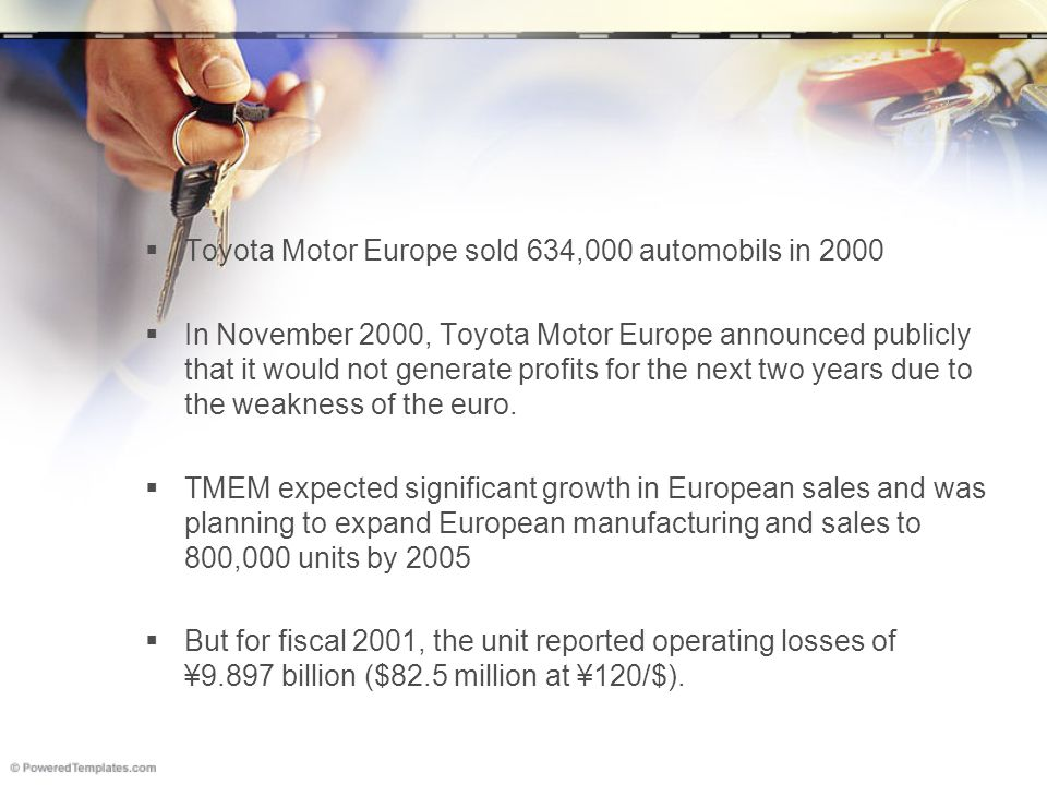  Toyota Motor Europe sold 634,000 automobils in 2000  In November 2000, Toyota Motor Europe announced publicly that it would not generate profits fo