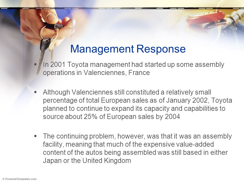 Management Response  In 2001 Toyota management had started up some assembly operations in Valenciennes, France  Although Valenciennes still constitu