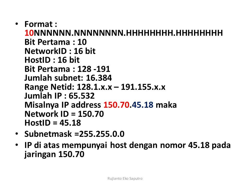 Format : 10NNNNNN.NNNNNNNN.HHHHHHHH.HHHHHHHH Bit Pertama : 10 NetworkID : 16 bit HostID : 16 bit Bit Pertama : 128 -191 Jumlah subnet: 16.384 Range Netid: 128.1.x.x – 191.155.x.x Jumlah IP : 65.532 Misalnya IP address 150.70.45.18 maka Network ID = 150.70 HostID = 45.18 Subnetmask =255.255.0.0 IP di atas mempunyai host dengan nomor 45.18 pada jaringan 150.70 Rujianto Eko Saputro