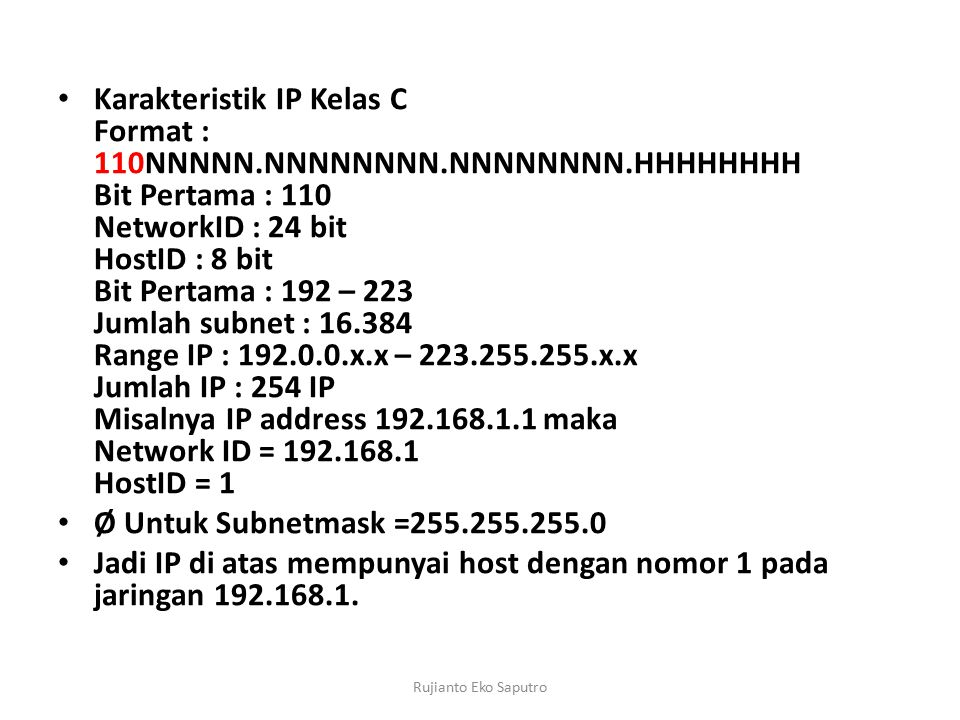 Karakteristik IP Kelas C Format : 110NNNNN.NNNNNNNN.NNNNNNNN.HHHHHHHH Bit Pertama : 110 NetworkID : 24 bit HostID : 8 bit Bit Pertama : 192 – 223 Jumlah subnet : 16.384 Range IP : 192.0.0.x.x – 223.255.255.x.x Jumlah IP : 254 IP Misalnya IP address 192.168.1.1 maka Network ID = 192.168.1 HostID = 1 Ø Untuk Subnetmask =255.255.255.0 Jadi IP di atas mempunyai host dengan nomor 1 pada jaringan 192.168.1.