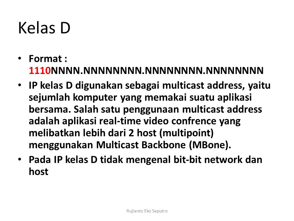 Kelas D Format : 1110NNNN.NNNNNNNN.NNNNNNNN.NNNNNNNN IP kelas D digunakan sebagai multicast address, yaitu sejumlah komputer yang memakai suatu aplikasi bersama.
