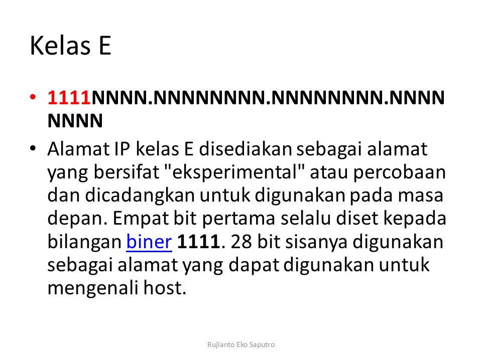 Kelas E 1111NNNN.NNNNNNNN.NNNNNNNN.NNNN NNNN Alamat IP kelas E disediakan sebagai alamat yang bersifat eksperimental atau percobaan dan dicadangkan untuk digunakan pada masa depan.