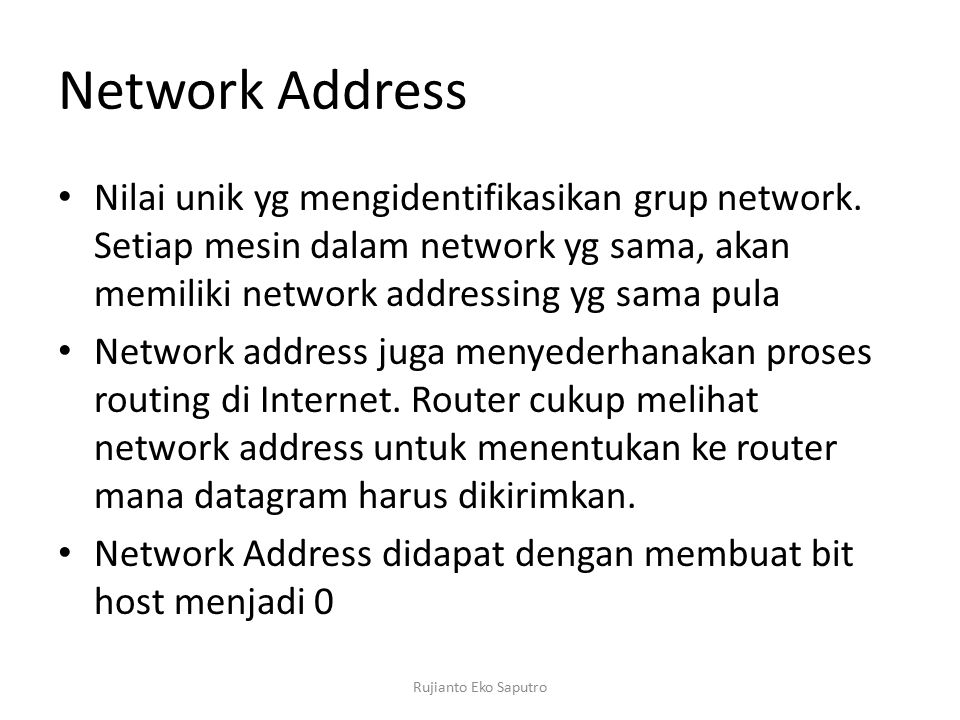 Network Address Nilai unik yg mengidentifikasikan grup network. Setiap mesin dalam network yg sama, akan memiliki network addressing yg sama pula Netw
