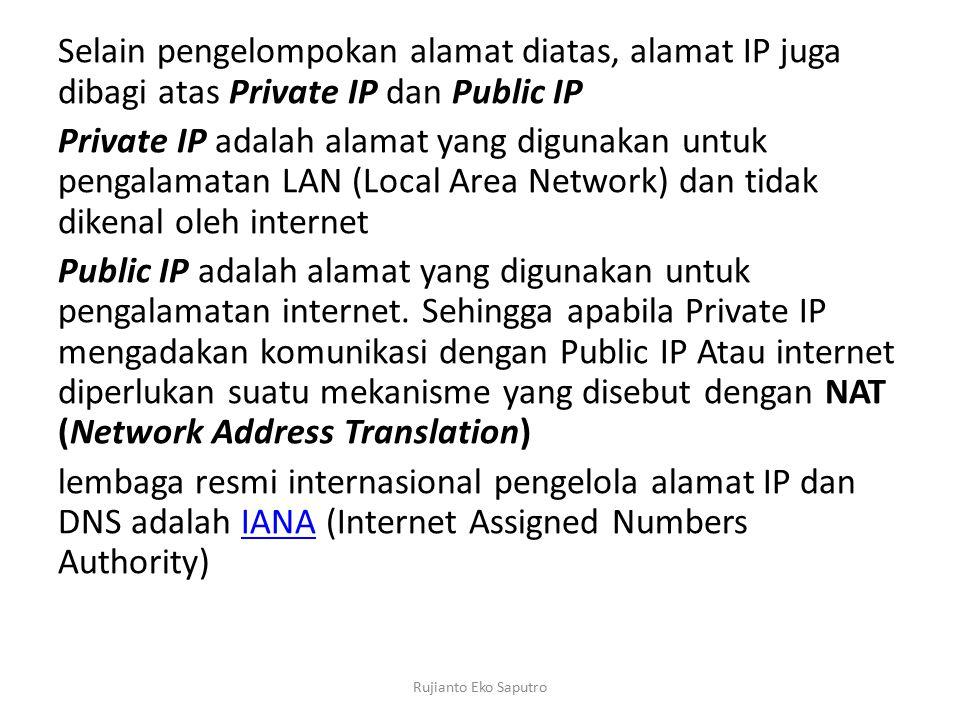 Selain pengelompokan alamat diatas, alamat IP juga dibagi atas Private IP dan Public IP Private IP adalah alamat yang digunakan untuk pengalamatan LAN (Local Area Network) dan tidak dikenal oleh internet Public IP adalah alamat yang digunakan untuk pengalamatan internet.
