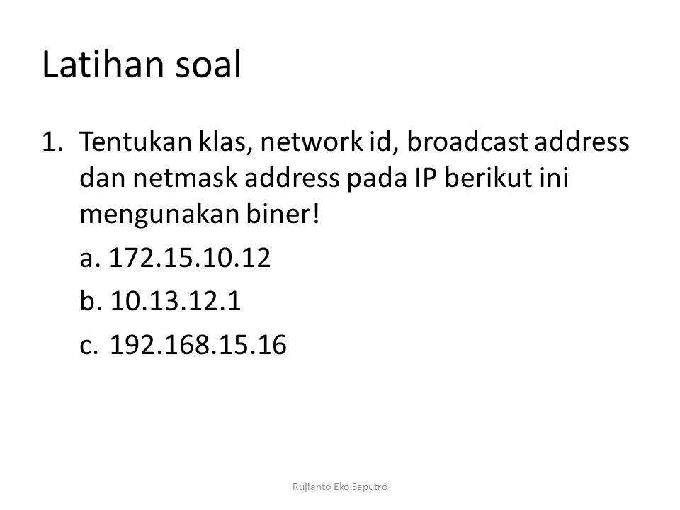 Latihan soal 1.Tentukan klas, network id, broadcast address dan netmask address pada IP berikut ini mengunakan biner! a. 172.15.10.12 b. 10.13.12.1 c.