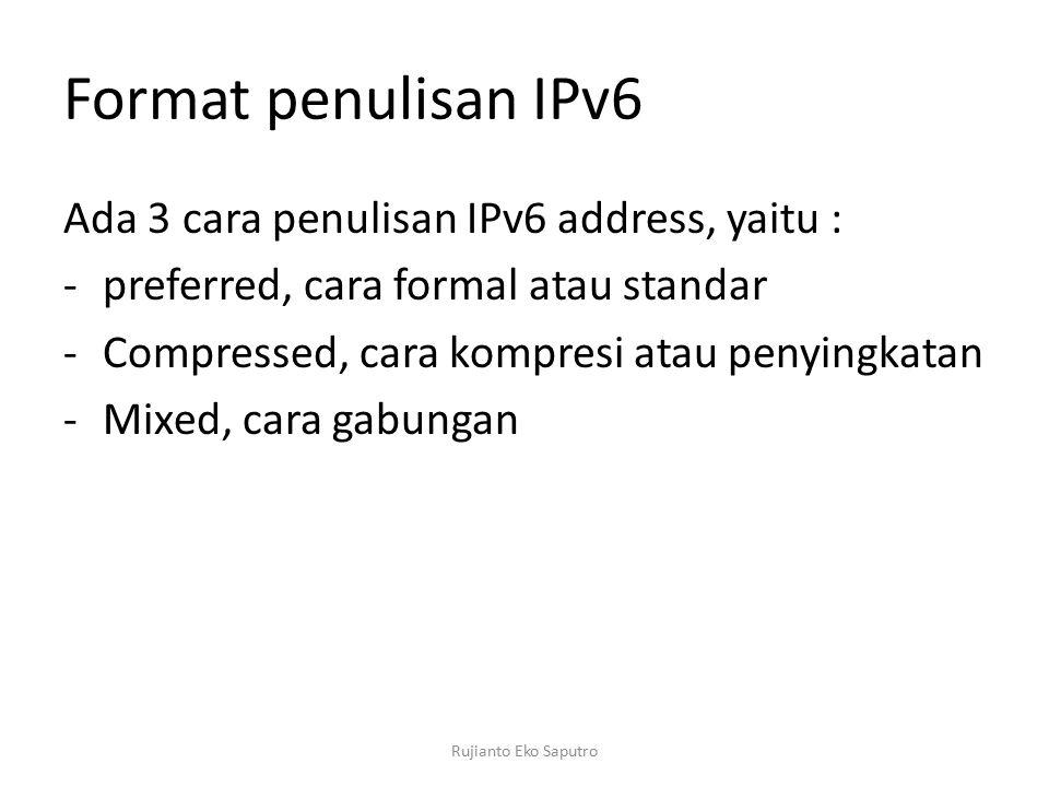 Format penulisan IPv6 Ada 3 cara penulisan IPv6 address, yaitu : -preferred, cara formal atau standar -Compressed, cara kompresi atau penyingkatan -Mixed, cara gabungan Rujianto Eko Saputro