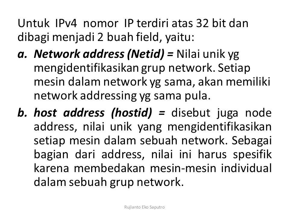 Untuk IPv4 nomor IP terdiri atas 32 bit dan dibagi menjadi 2 buah field, yaitu: a.Network address (Netid) = Nilai unik yg mengidentifikasikan grup network.
