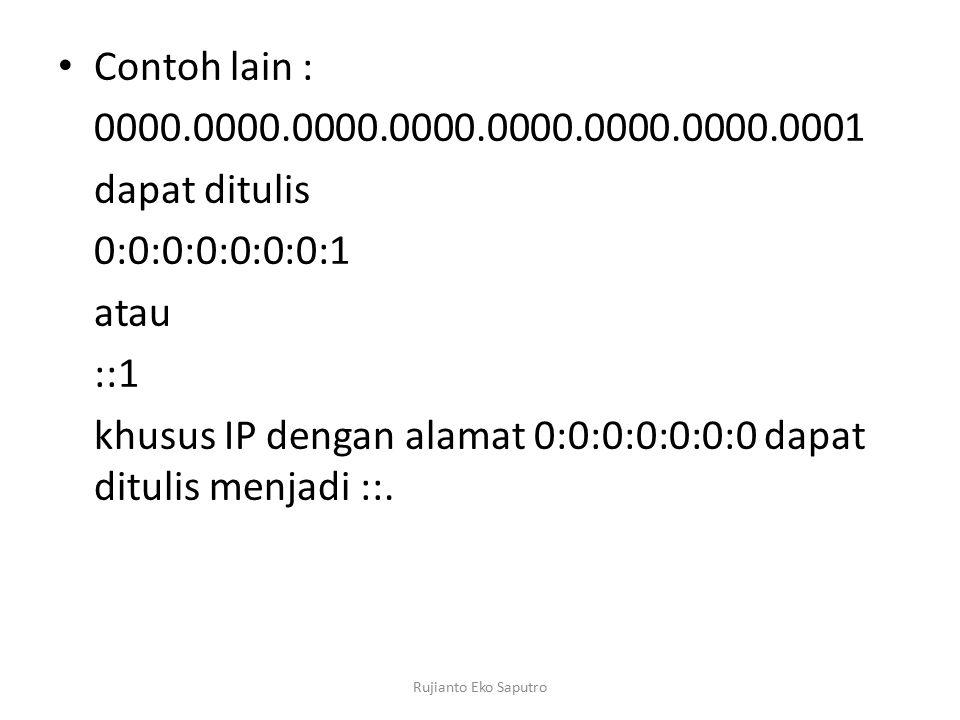Contoh lain : 0000.0000.0000.0000.0000.0000.0000.0001 dapat ditulis 0:0:0:0:0:0:0:1 atau ::1 khusus IP dengan alamat 0:0:0:0:0:0:0 dapat ditulis menjadi ::.