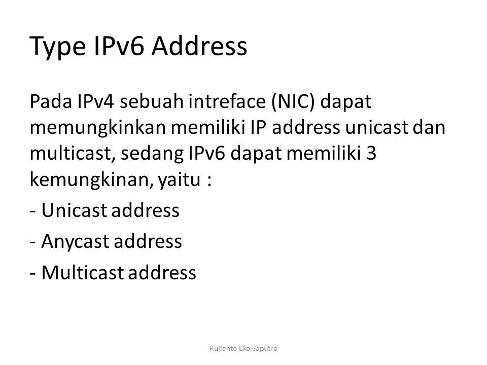 Type IPv6 Address Pada IPv4 sebuah intreface (NIC) dapat memungkinkan memiliki IP address unicast dan multicast, sedang IPv6 dapat memiliki 3 kemungkinan, yaitu : - Unicast address - Anycast address - Multicast address Rujianto Eko Saputro