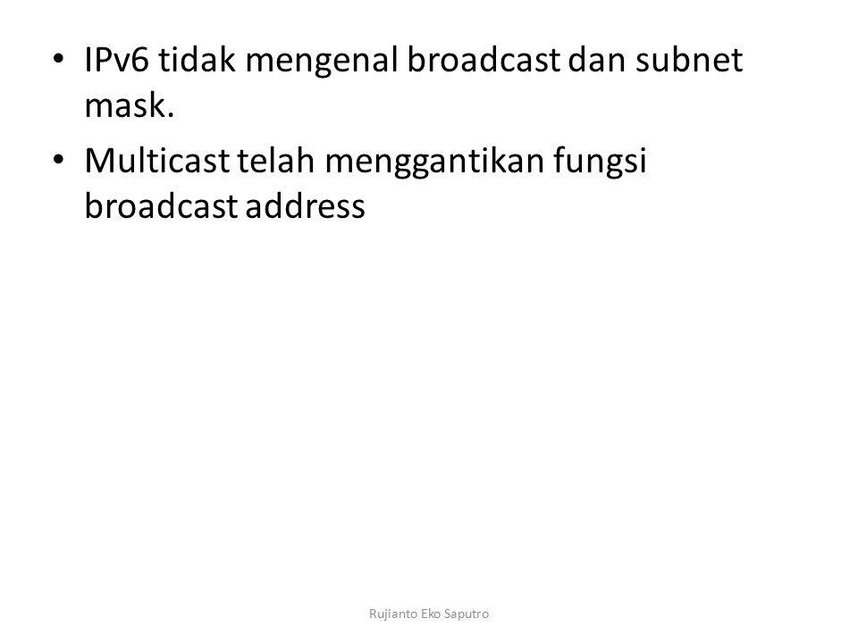 IPv6 tidak mengenal broadcast dan subnet mask. Multicast telah menggantikan fungsi broadcast address Rujianto Eko Saputro