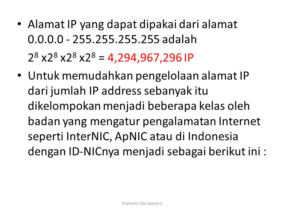 Alamat IP yang dapat dipakai dari alamat 0.0.0.0 - 255.255.255.255 adalah 2 8 x2 8 x2 8 x2 8 = 4,294,967,296 IP Untuk memudahkan pengelolaan alamat IP dari jumlah IP address sebanyak itu dikelompokan menjadi beberapa kelas oleh badan yang mengatur pengalamatan Internet seperti InterNIC, ApNIC atau di Indonesia dengan ID-NICnya menjadi sebagai berikut ini : Rujianto Eko Saputro