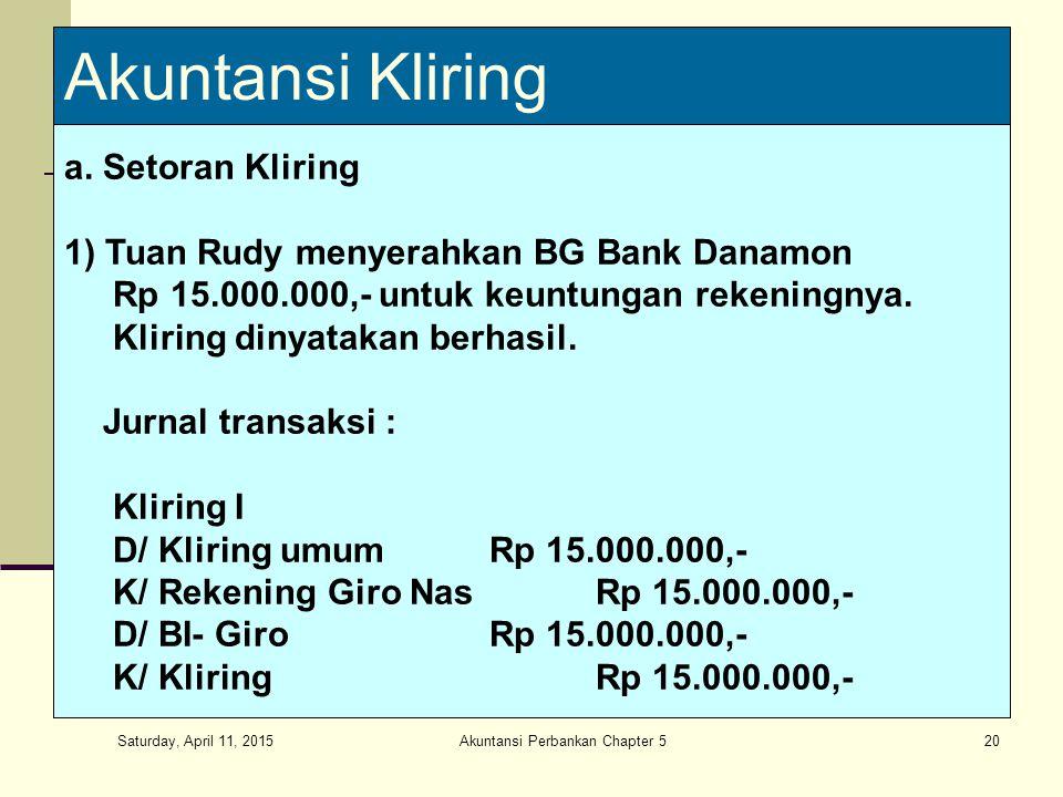 Saturday, April 11, 2015 Akuntansi Perbankan Chapter 520 Akuntansi Kliring a. Setoran Kliring 1) Tuan Rudy menyerahkan BG Bank Danamon Rp 15.000.000,-