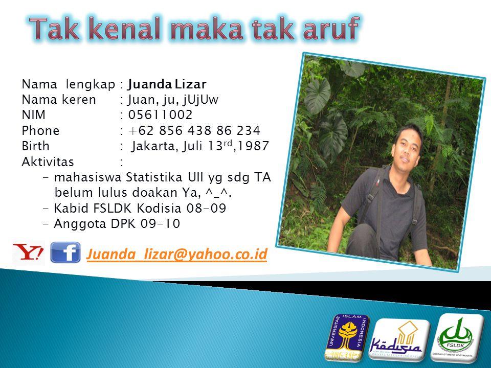 Nama lengkap: Juanda Lizar Nama keren: Juan, ju, jUjUw NIM: 05611002 Phone : +62 856 438 86 234 Birth: Jakarta, Juli 13 rd,1987 Aktivitas: - mahasiswa