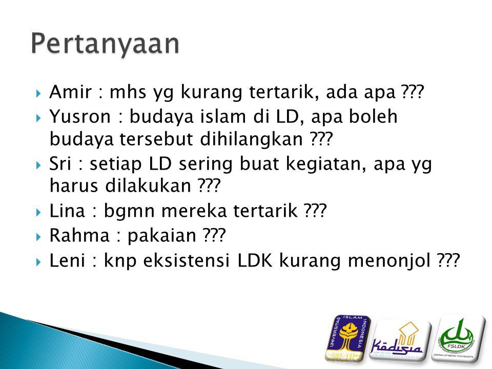  Amir : mhs yg kurang tertarik, ada apa ???  Yusron : budaya islam di LD, apa boleh budaya tersebut dihilangkan ???  Sri : setiap LD sering buat ke
