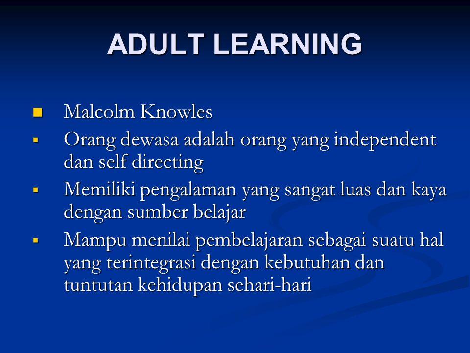 ADULT LEARNING Malcolm Knowles Malcolm Knowles  Orang dewasa adalah orang yang independent dan self directing  Memiliki pengalaman yang sangat luas dan kaya dengan sumber belajar  Mampu menilai pembelajaran sebagai suatu hal yang terintegrasi dengan kebutuhan dan tuntutan kehidupan sehari-hari