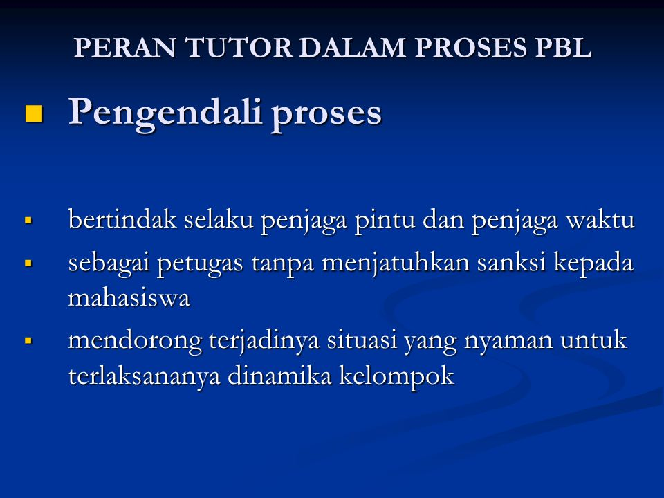 PERAN TUTOR DALAM PROSES PBL Pengendali proses Pengendali proses  bertindak selaku penjaga pintu dan penjaga waktu  sebagai petugas tanpa menjatuhka