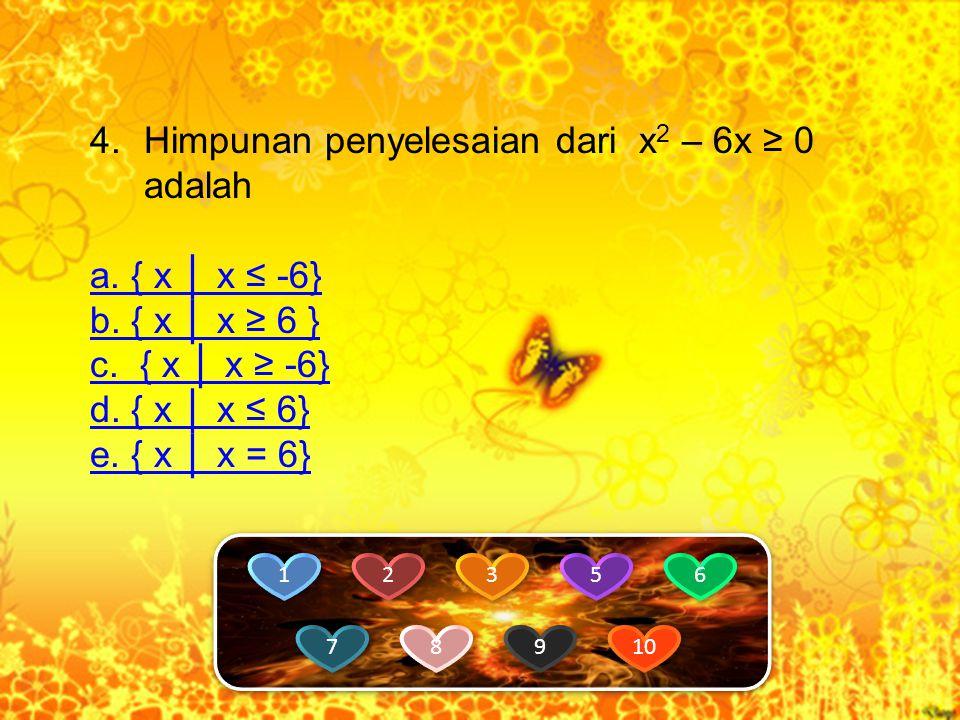 4.Himpunan penyelesaian dari x 2 – 6x ≥ 0 adalah a.