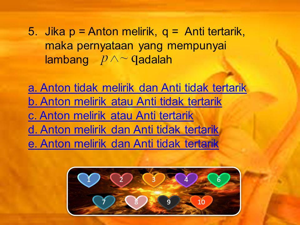 5.Jika p = Anton melirik, q = Anti tertarik, maka pernyataan yang mempunyai lambang adalah a.