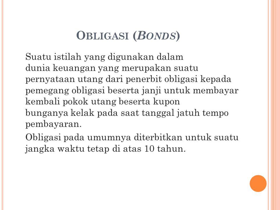 O BLIGASI ( B ONDS ) Suatu istilah yang digunakan dalam dunia keuangan yang merupakan suatu pernyataan utang dari penerbit obligasi kepada pemegang ob