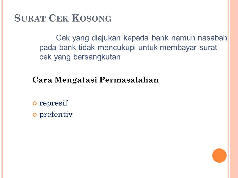 S URAT C EK K OSONG Cek yang diajukan kepada bank namun nasabah pada bank tidak mencukupi untuk membayar surat cek yang bersangkutan Cara Mengatasi Pe